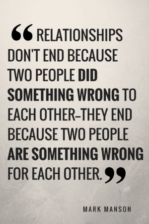 Relationships don't end because two people did something wrong to each other- They end because two people are something wrong for each other. Mark Manson
